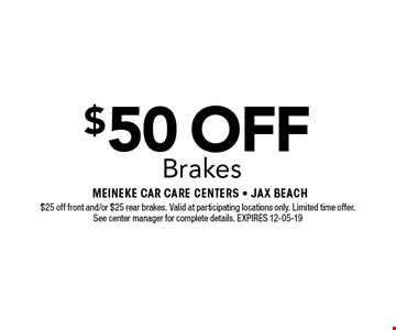 $50 OFF Brakes. $25 off front and/or $25 rear brakes. Valid at participating locations only. Limited time offer. See center manager for complete details. EXPIRES 12-05-19