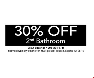 30% OFF 2nd Bathroom. Grout Superior - 205-234-7741. Not valid with any other offer. Must present coupon. Expires 12-06-19