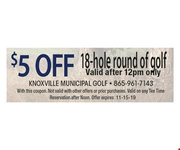 $5 OFF 18-hole round of golf Valid after 12pm only. With this coupon. Not valid with other offers or prior purchases. Valid on any Tee Time Reservation after Noon. Offer expires 11-15-19
