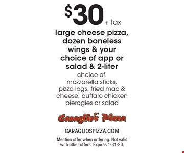 $30 + tax large cheese pizza, dozen boneless wings & your choice of app or salad & 2-liter choice of: mozzarella sticks, pizza logs, fried mac & cheese, buffalo chicken pierogies or salad. Mention offer when ordering. Not valid with other offers. Expires 1-31-20.