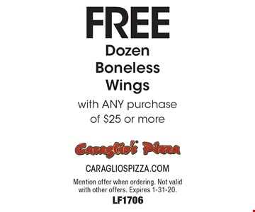 Free Dozen Boneless Wings with ANY purchase of $25 or more. Mention offer when ordering. Not valid with other offers. Expires 1-31-20. LF1706