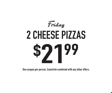 Friday $21.99 2 cheese pizzas. One coupon per person. Cannot be combined with any other offers.