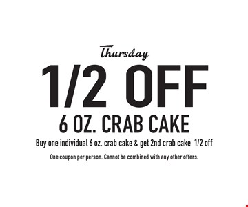 Thursday 1/2 off 6 oz. crab cake. Buy one individual 6 oz. crab cake & get 2nd crab cake 1/2 off. One coupon per person. Cannot be combined with any other offers.