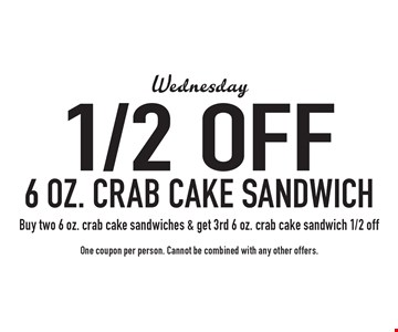 Wednesday 1/2 off 6 oz. crab cake sandwich. Buy two 6 oz. crab cake sandwiches & get 3rd 6 oz. crab cake sandwich 1/2 off. One coupon per person. Cannot be combined with any other offers.