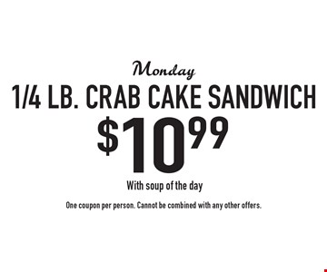 Monday $10.99 1/4 lb. crab cake sandwich. With soup of the day. One coupon per person. Cannot be combined with any other offers.