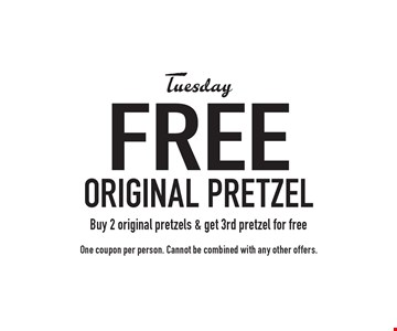 Tuesday Free original pretzel. Buy 2 original pretzels & get 3rd pretzel for free. One coupon per person. Cannot be combined with any other offers.
