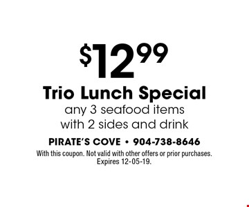 $12.99 Trio Lunch Specialany 3 seafood items with 2 sides and drink. With this coupon. Not valid with other offers or prior purchases.Expires 12-05-19.