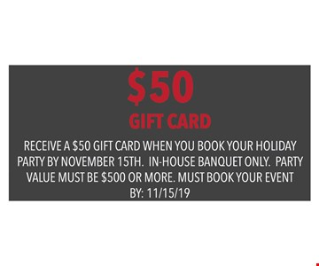 $50 Gift Card when you book your holiday party by November 15th. In-house banquet only. Party value must be $500 or more. Must book your event by: 11/15/19.