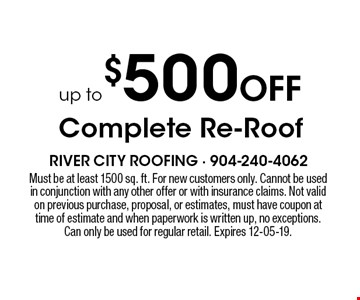 Up to $500 Off Complete Re-Roof. Must be at least 1500 sq. ft. For new customers only. Cannot be used in conjunction with any other offer or with insurance claims. Not valid on previous purchase, proposal, or estimates, must have coupon at time of estimate and when paperwork is written up, no exceptions. Can only be used for regular retail. Expires 12-05-19.