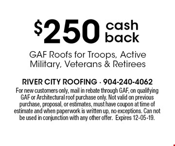 $250 cash back GAF Roofs for Troops, Active Military, Veterans & Retirees . For new customers only, mail in rebate through GAF, on qualifying GAF or Architectural roof purchase only. Not valid on previous purchase, proposal, or estimates, must have coupon at time of estimate and when paperwork is written up, no exceptions. Can not be used in conjunction with any other offer. Expires 12-05-19.