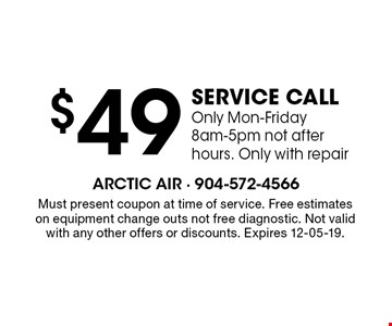 $49 service call Only Mon-Friday 8am-5pm not after hours. Only with repair. Must present coupon at time of service. Free estimates on equipment change outs not free diagnostic. Not valid with any other offers or discounts. Expires 12-05-19.