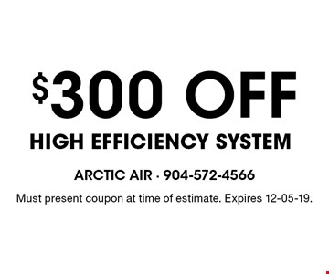 $300 OFF High Efficiency System. Must present coupon at time of estimate. Expires 12-05-19.