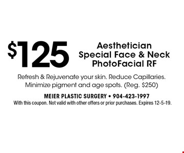$125 Aesthetician Special Face & Neck PhotoFacial RF. With this coupon. Not valid with other offers or prior purchases. Expires 12-5-19.