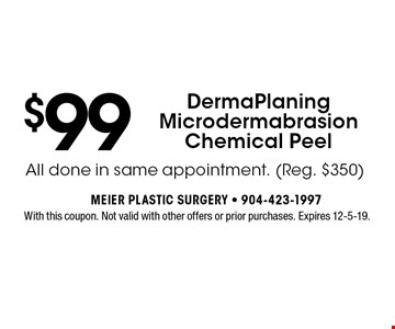$99 DermaPlaning Microdermabrasion Chemical Peel. With this coupon. Not valid with other offers or prior purchases. Expires 12-5-19.