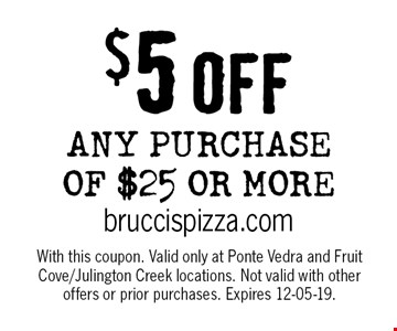 $5 OFF ANY PURCHASE of $25 or more. With this coupon. Valid only at Ponte Vedra and Fruit Cove/Julington Creek locations. Not valid with other offers or prior purchases. Expires 12-05-19.