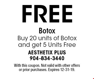 FREE Botox Buy 20 units of Botox and get 5 Units Free. With this coupon. Not valid with other offers or prior purchases. Expires 12-31-19.