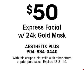 $50 Express Facial w/ 24k Gold Mask. With this coupon. Not valid with other offers or prior purchases. Expires 12-31-19.