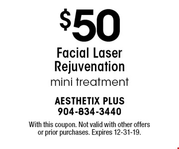 $50 Facial Laser Rejuvenation mini treatment. With this coupon. Not valid with other offers or prior purchases. Expires 12-31-19.