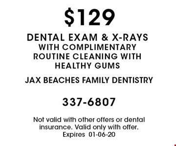 $129 dental exam & x-rays with complimentary routine cleaning with healthy gums. Not valid with other offers or dental insurance. Valid only with offer. Expires01-06-20
