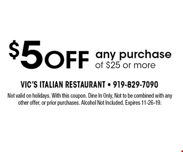 $5 OFF any purchase of $25 or more. Not valid on holidays. With this coupon. Dine In Only, Not to be combined with any other offer, or prior purchases. Alcohol Not Included. Expires 11-26-19.