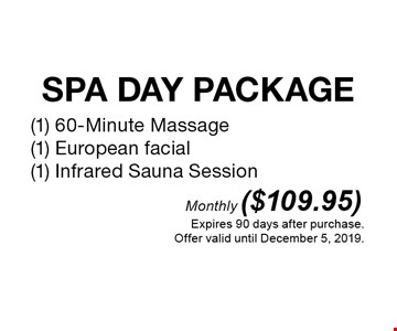 Monthly ($109.95) SPA DAY PACKAGE (1) 60-Minute Massage / (1) European facial / (1) Infrared Sauna Session . Expires 90 days after purchase.Offer valid until December 5, 2019.