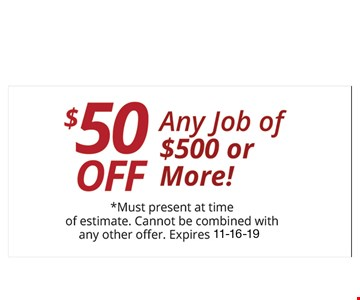 $50OFF Any Job of $500 or More!. *Must present at time of estimate. Cannot be combined with any other offer. Expires 11-16-19.