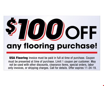 $100 off any flooring purchase!. Invoice must be paid in full at time of purchase. Coupon must be presented at time of purchase. Limit 1 coupon per customer. May I not be used with other discounts, clearance items, special orders, labor only invoices, or shipping charges. Call for details. Offer expires 11-24-19.