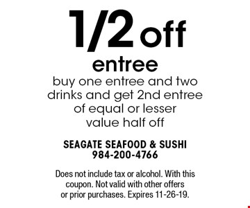 1/2 off entree buy one entree and two drinks and get 2nd entree of equal or lesser value half off. Does not include tax or alcohol. With this coupon. Not valid with other offers or prior purchases. Expires 11-26-19.