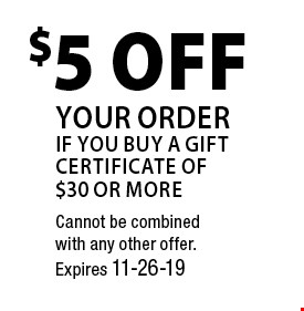 $5 Off your order if you buy a gift certificate of $30 or more. Cannot be combined with any other offer. Expires 11-26-19