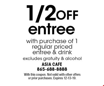 1/2 OFF entree with purchase of 1 regular priced entree & drink excludes gratuity & alcohol. With this coupon. Not valid with other offers or prior purchases. Expires 12-13-19.