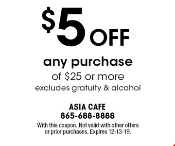 $5 OFF any purchase of $25 or more excludes gratuity & alcohol. With this coupon. Not valid with other offers or prior purchases. Expires 12-13-19.