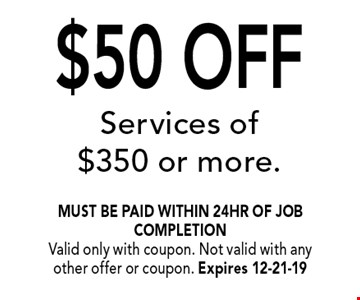 $50 OFF Services of $350 or more.. must be paid within 24hr of job completionValid only with coupon. Not valid with any other offer or coupon. Expires 12-21-19