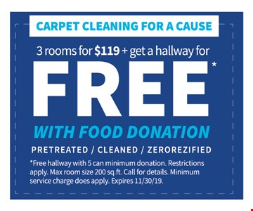 FREE*WITH FOOD DONATION CARPET CLEANING FOR A CAUSE3 ROOMS FOR $119 & GET A HALLWAY . PRETREATED / CLEANED/ ZEROREZIFIED* Free hallway with 5 can min donation. Restrictions apply Max room size 200 sq ft. Call for details. Minimum service charge does apply. Expires 11-30-19.