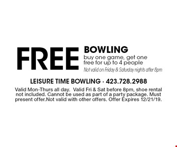 Free Bowling buy one game, get one free for up to 4 people Not valid on Friday & Saturday nights after 8pm. Valid Mon-Thurs all day.Valid Fri & Sat before 8pm, shoe rental not included. Cannot be used as part of a party package. Must present offer.Not valid with other offers. Offer Expires 12/21/19.