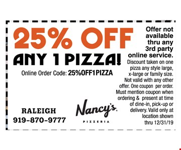 25% off any one pizza. Offer not available thru any 3rd party online service. Discount taken on one pizza any style large, x-large or family size. Not valid with any other offer. One coupon per order. Must mention coupon when ordering & present at time of dine-in, pick-up or delivery. Valid only at location shown thru 12-31-19. Online order code: 25%OFF1PIZZA 12-31-19