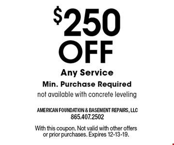 $250 Off Any ServiceMin. Purchase Requirednot available with concrete leveling. With this coupon. Not valid with other offers or prior purchases. Expires 12-13-19.