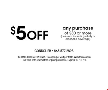 $5Off any purchaseof $30 or more(does not include gratuity or alcoholic beverage) . SEYMOUR LOCATION ONLY. 1 coupon per visitper table. With this coupon. Not valid with other offers or prior purchases. Expires 12-13-19.