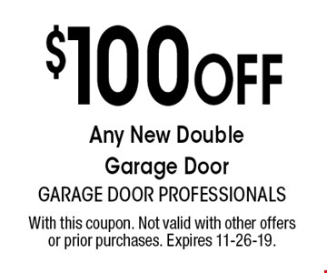 $100 Off Any New Double Garage Door. With this coupon. Not valid with other offers or prior purchases. Expires 11-26-19.