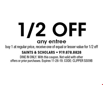 1/2 OFFany entree buy 1 at regular price, receive one of equal or lesser value for 1/2 off. DINE IN ONLY. With this coupon. Not valid with other offers or prior purchases. Expires 11-26-19. CODE: Clipper SS09B