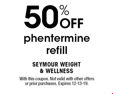 50% OFF phentermine refill. With this coupon. Not valid with other offers or prior purchases. Expires 12-13-19.