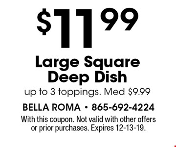 $11.99 Large Square Deep Dish up to 3 toppings. Med $9.99. With this coupon. Not valid with other offers or prior purchases. Expires 12-13-19.