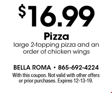 $16.99 Pizza large 2-topping pizza and an order of chicken wings. With this coupon. Not valid with other offers or prior purchases. Expires 12-13-19.