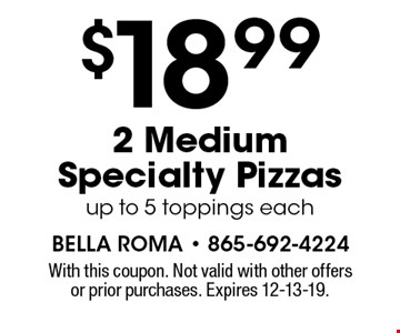 $18.99 2 Medium Specialty Pizzas up to 5 toppings each. With this coupon. Not valid with other offers or prior purchases. Expires 12-13-19.