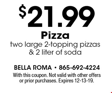 $21.99 Pizza two large 2-topping pizzas & 2 liter of soda. With this coupon. Not valid with other offers or prior purchases. Expires 12-13-19.