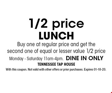 1/2 price LUNCH Buy one at regular price and get the second one of equal or lesser value 1/2 priceMonday - Saturday 11am-4pm.DINE IN ONLY. With this coupon. Not valid with other offers or prior purchases. Expires 01-18-20.