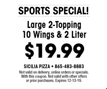 SPORTS SPECIAL! Large 2-Topping 10 Wings & 2 Liter $19.99. Not valid on delivery, online orders or specials. With this coupon. Not valid with other offers or prior purchases. Expires 12-13-19.