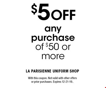 $5 OFF any purchase of $50 or more. With this coupon. Not valid with other offers or prior purchases. Expires 12-21-19..