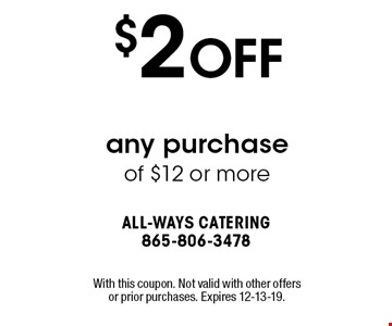 $2 OFF any purchase of $12 or more. With this coupon. Not valid with other offers or prior purchases. Expires 12-13-19.