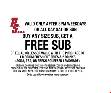 free sub buy any size sub, get a of equal or lesser value with the purchase of 1 medium fresh cut fries & 2 drinks(soda, tea, or fresh squeezed lemonade). Original coupons only. Must present coupon when ordering. One coupon per customer, per visit. Not valid with any other offer or coupon. Valid at participating restaurants. Offer expires 11-26-19