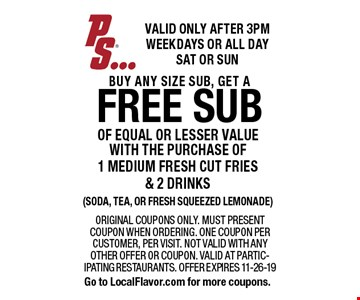 free sub of equal or lesser value with the purchase of 1 medium fresh cut fries & 2 drinks(soda, tea, or fresh squeezed lemonade). Original coupons only. Must present coupon when ordering. One coupon per customer, per visit. Not valid with any other offer or coupon. Valid at partic-ipating restaurants. Offer expires 11-26-19